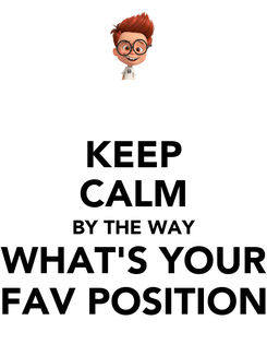 Poster: KEEP CALM BY THE WAY WHAT'S YOUR FAV POSITION