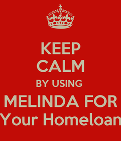 Poster: KEEP CALM BY USING  MELINDA FOR Your Homeloan