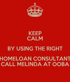 Poster: KEEP CALM BY USING THE RIGHT HOMELOAN CONSULTANT CALL MELINDA AT OOBA