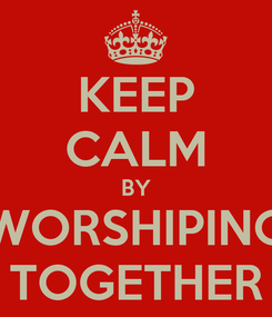 Poster: KEEP CALM BY WORSHIPING TOGETHER