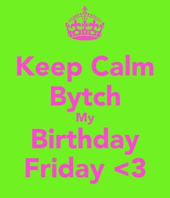 Poster: Keep Calm Bytch My Birthday Friday <3