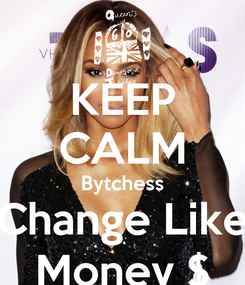 Poster: KEEP CALM Bytchess Change Like Money $