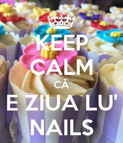 Poster: KEEP CALM CĂ E ZIUA LU' NAILS