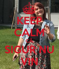 Poster: KEEP CALM CĂ SIGUR NU VIN