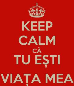 Poster: KEEP CALM CĂ TU EȘTI VIAȚA MEA