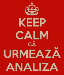 Poster: KEEP CALM CĂ URMEAZĂ ANALIZA