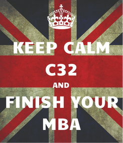 Poster: KEEP CALM C32 AND FINISH YOUR MBA