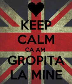 Poster: KEEP CALM CA AM  GROPITA LA MINE