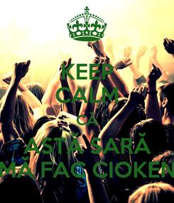 Poster: KEEP CALM CĂ ASTĂ SARĂ MĂ FAC CIOKEN