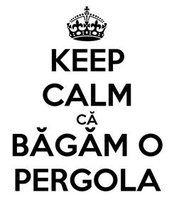 Poster: KEEP CALM CĂ BĂGĂM O PERGOLA