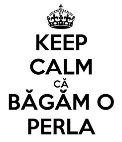 Poster: KEEP CALM CĂ BĂGĂM O PERLA