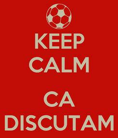 Poster: KEEP CALM  CA DISCUTAM