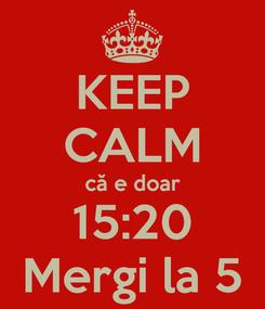 Poster: KEEP CALM că e doar 15:20 Mergi la 5