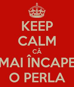 Poster: KEEP CALM CĂ MAI ÎNCAPE O PERLA