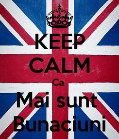 Poster: KEEP CALM Ca  Mai sunt  Bunaciuni