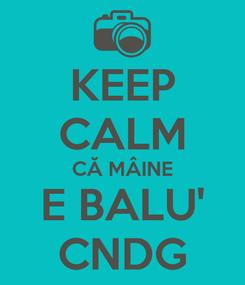 Poster: KEEP CALM CĂ MÂINE E BALU' CNDG