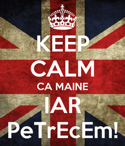 Poster: KEEP CALM CA MAINE IAR PeTrEcEm!