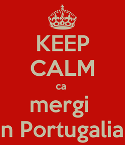 Poster: KEEP CALM ca  mergi  in Portugalia