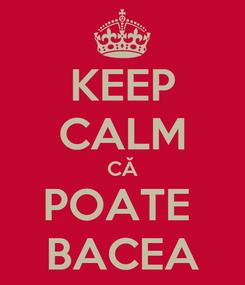 Poster: KEEP CALM CĂ POATE  BACEA