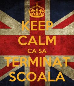 Poster: KEEP CALM CA SA TERMINAT SCOALA