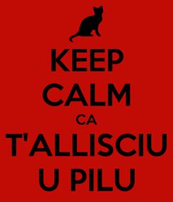 Poster: KEEP CALM CA T'ALLISCIU U PILU