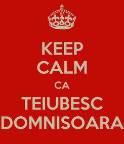 Poster: KEEP CALM CA TEIUBESC DOMNISOARA