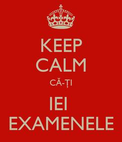 Poster: KEEP CALM CĂ-ŢI IEI  EXAMENELE
