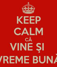 Poster: KEEP CALM CĂ VINE ŞI  VREME BUNĂ