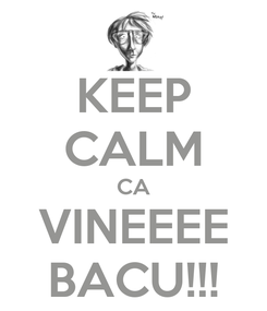 Poster: KEEP CALM CA VINEEEE BACU!!!