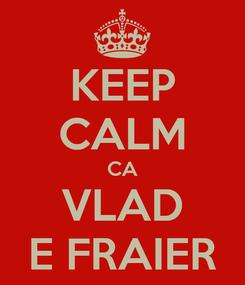Poster: KEEP CALM CA VLAD E FRAIER