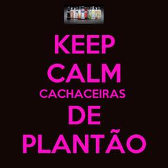 Poster: KEEP CALM CACHACEIRAS  DE PLANTÃO