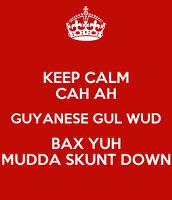 Poster: KEEP CALM CAH AH GUYANESE GUL WUD BAX YUH MUDDA SKUNT DOWN