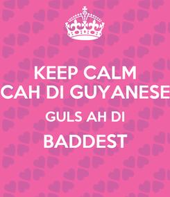 Poster: KEEP CALM CAH DI GUYANESE GULS AH DI BADDEST