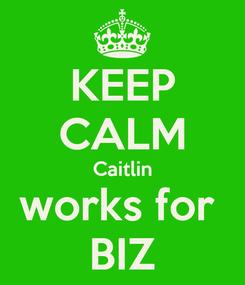 Poster: KEEP CALM Caitlin works for  BIZ