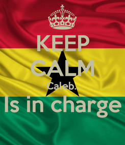 Poster: KEEP CALM Caleb.. Is in charge