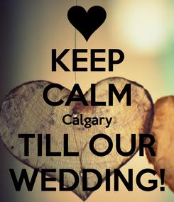 Poster: KEEP CALM Calgary TILL OUR WEDDING!