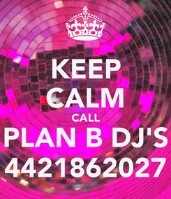 Poster: KEEP CALM CALL PLAN B DJ'S 4421862027