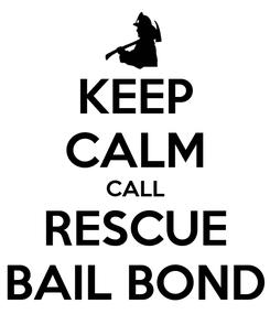 Poster: KEEP CALM CALL RESCUE BAIL BOND