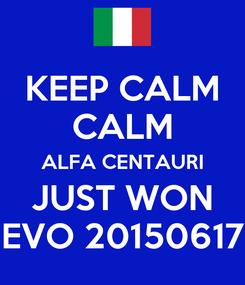 Poster: KEEP CALM CALM ALFA CENTAURI JUST WON EVO 20150617