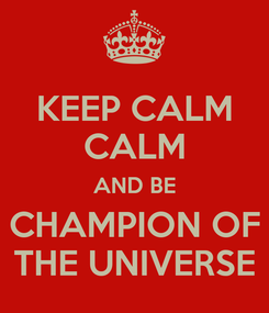 Poster: KEEP CALM CALM AND BE CHAMPION OF THE UNIVERSE