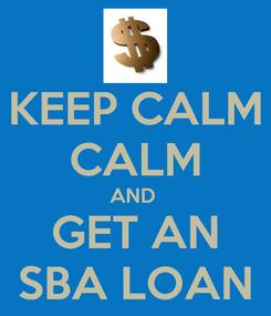 Poster: KEEP CALM CALM AND  GET AN SBA LOAN