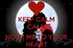 Poster: KEEP CALM CALM AND HOLD ME TO YOUR HEART