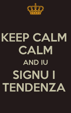 Poster: KEEP CALM  CALM AND IU SIGNU I  TENDENZA