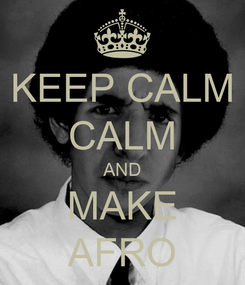 Poster: KEEP CALM CALM AND MAKE AFRO