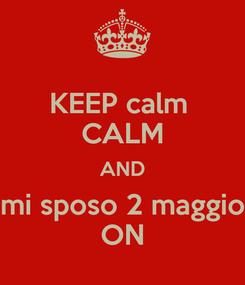 Poster: KEEP calm  CALM AND mi sposo 2 maggio ON