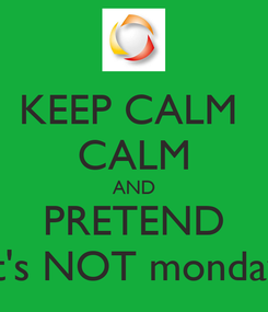 Poster: KEEP CALM  CALM AND PRETEND it's NOT monday