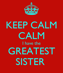 Poster: KEEP CALM CALM I have the GREATEST SISTER