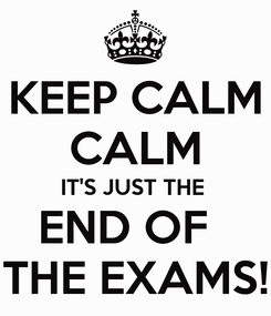 Poster: KEEP CALM CALM IT'S JUST THE  END OF   THE EXAMS!