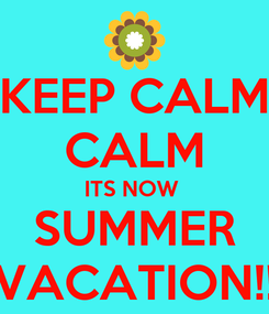Poster: KEEP CALM CALM ITS NOW  SUMMER VACATION!!