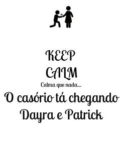 Poster: KEEP  CALM Calma que nada... O casório tá chegando Dayra e Patrick